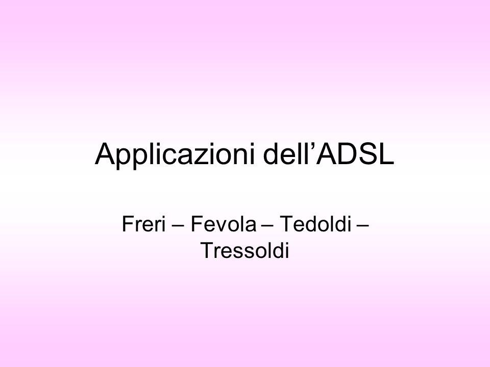 Applicazioni dellADSL Freri – Fevola – Tedoldi – Tressoldi