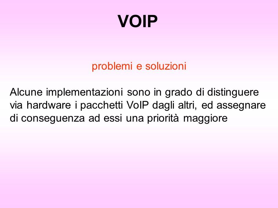 VOIP problemi e soluzioni Alcune implementazioni sono in grado di distinguere via hardware i pacchetti VoIP dagli altri, ed assegnare di conseguenza a