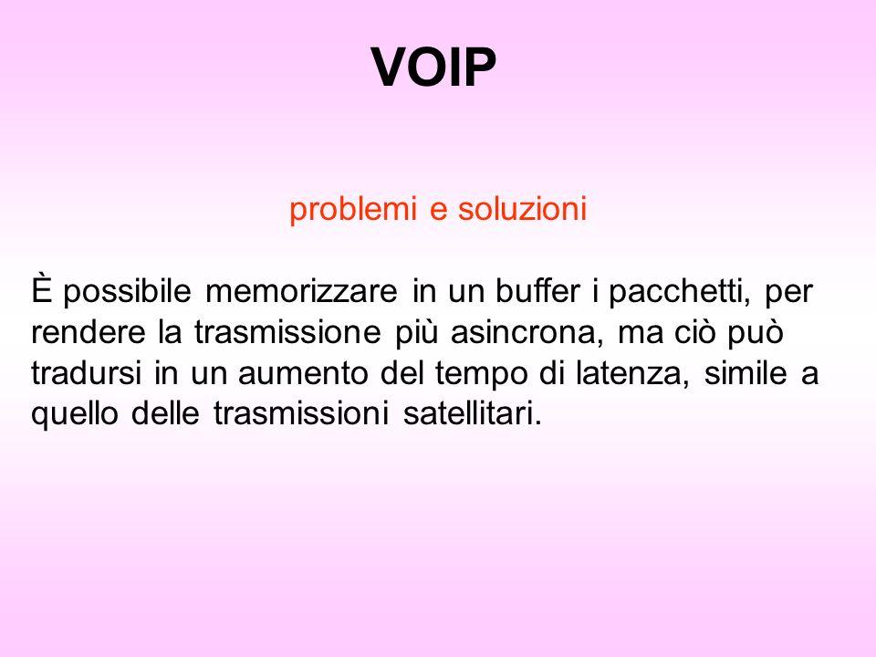 VOIP problemi e soluzioni È possibile memorizzare in un buffer i pacchetti, per rendere la trasmissione più asincrona, ma ciò può tradursi in un aumen
