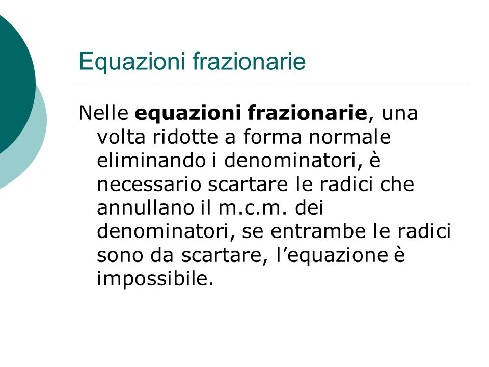 Equazioni frazionarie Nelle equazioni frazionarie, una volta ridotte a forma normale eliminando i denominatori, è necessario scartare le radici che an