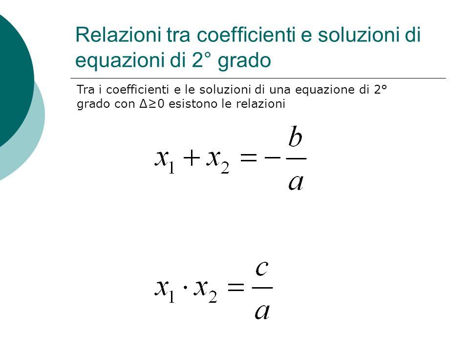 Relazioni tra coefficienti e soluzioni di equazioni di 2° grado Tra i coefficienti e le soluzioni di una equazione di 2° grado con Δ0 esistono le rela