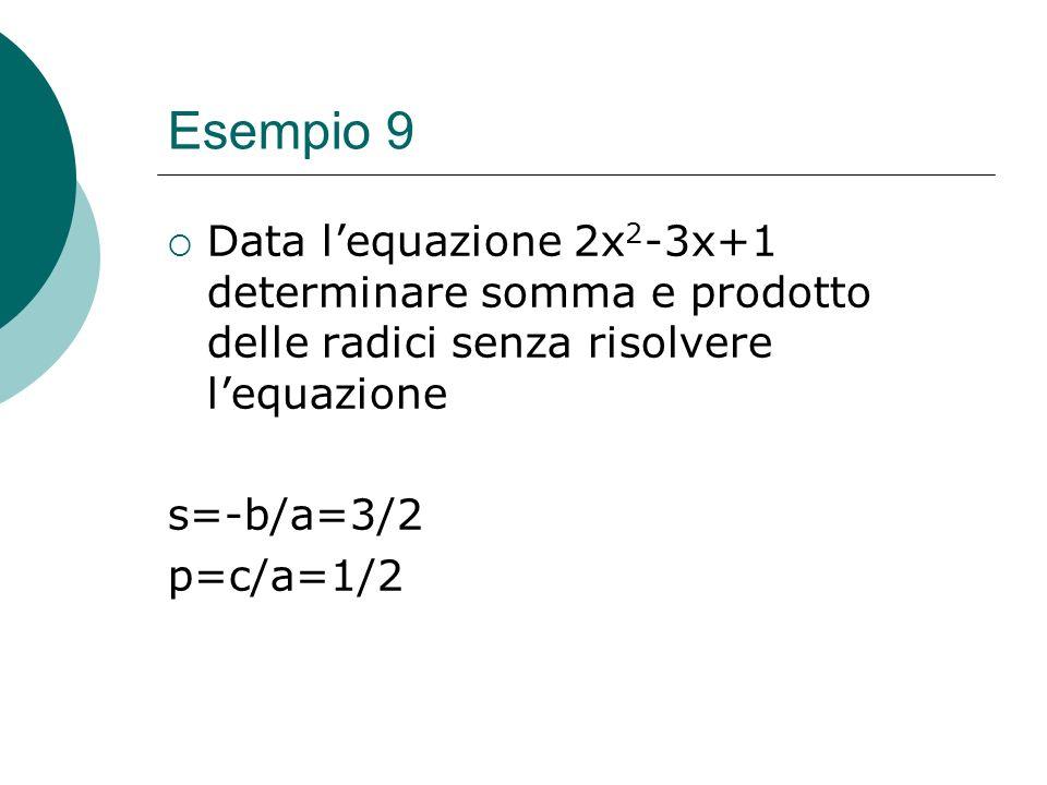 Esempio 9 Data lequazione 2x 2 -3x+1 determinare somma e prodotto delle radici senza risolvere lequazione s=-b/a=3/2 p=c/a=1/2