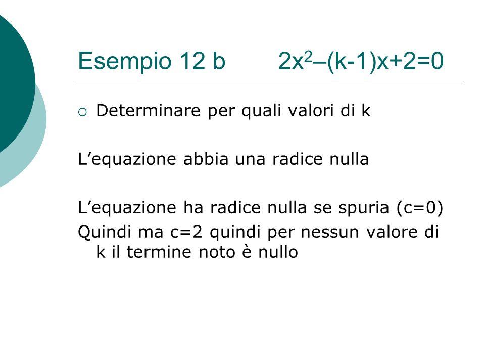 Esempio 12 b 2x 2 –(k-1)x+2=0 Determinare per quali valori di k Lequazione abbia una radice nulla Lequazione ha radice nulla se spuria (c=0) Quindi ma