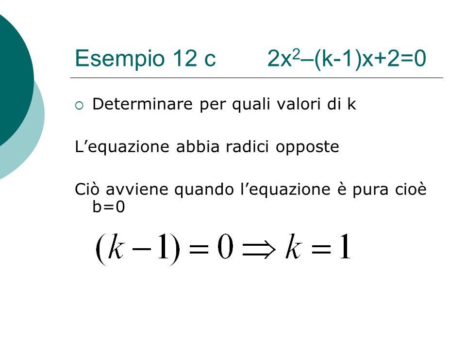 Esempio 12 c 2x 2 –(k-1)x+2=0 Determinare per quali valori di k Lequazione abbia radici opposte Ciò avviene quando lequazione è pura cioè b=0