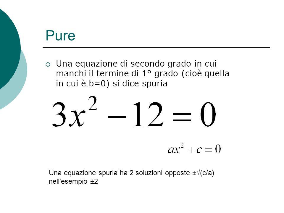Pure Una equazione di secondo grado in cui manchi il termine di 1° grado (cioè quella in cui è b=0) si dice spuria Una equazione spuria ha 2 soluzioni