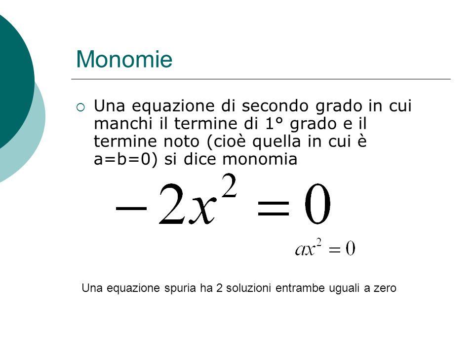 Monomie Una equazione di secondo grado in cui manchi il termine di 1° grado e il termine noto (cioè quella in cui è a=b=0) si dice monomia Una equazio