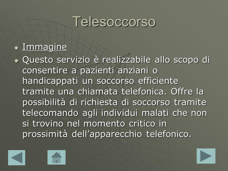 Telesoccorso Immagine Immagine Immagine Questo servizio è realizzabile allo scopo di consentire a pazienti anziani o handicappati un soccorso efficiente tramite una chiamata telefonica.