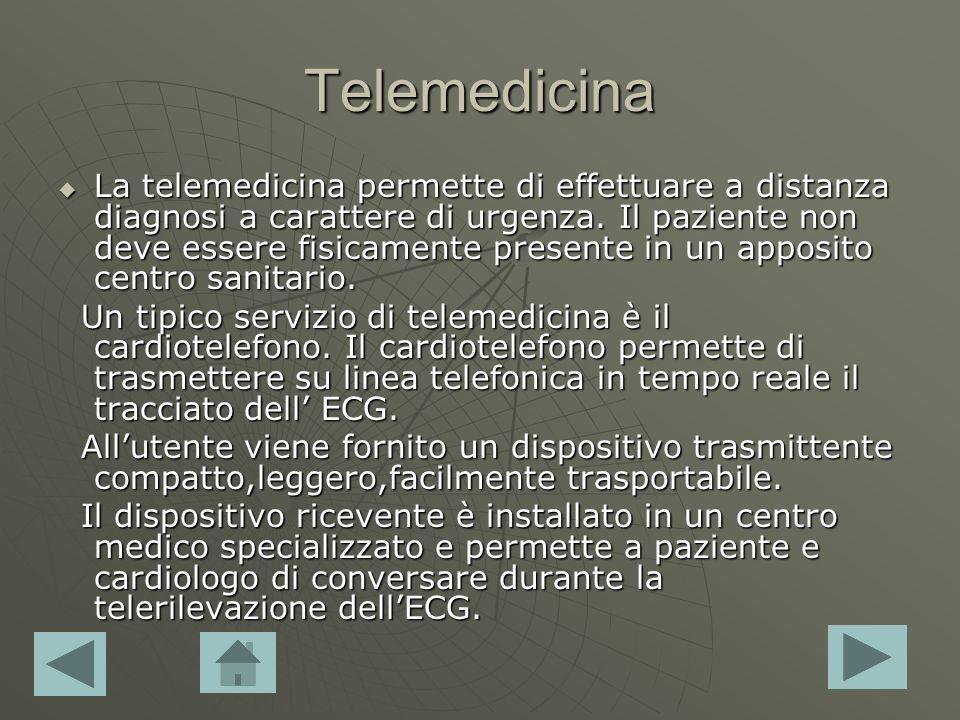 Telemedicina La telemedicina permette di effettuare a distanza diagnosi a carattere di urgenza. Il paziente non deve essere fisicamente presente in un