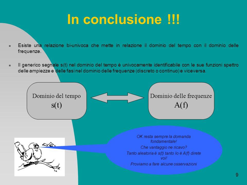 9 In conclusione !!! Esiste una relazione bi-univoca che mette in relazione il dominio del tempo con il dominio delle frequenze. Il generico segnale s