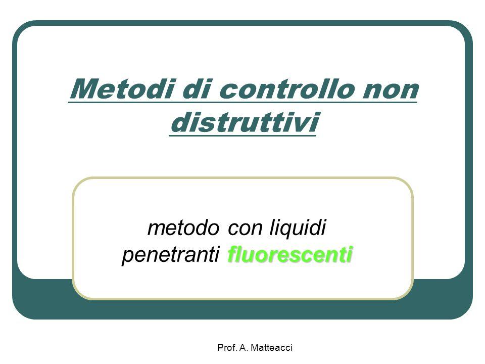 Prof. A. Matteacci Metodi di controllo non distruttivi fluorescenti metodo con liquidi penetranti fluorescenti