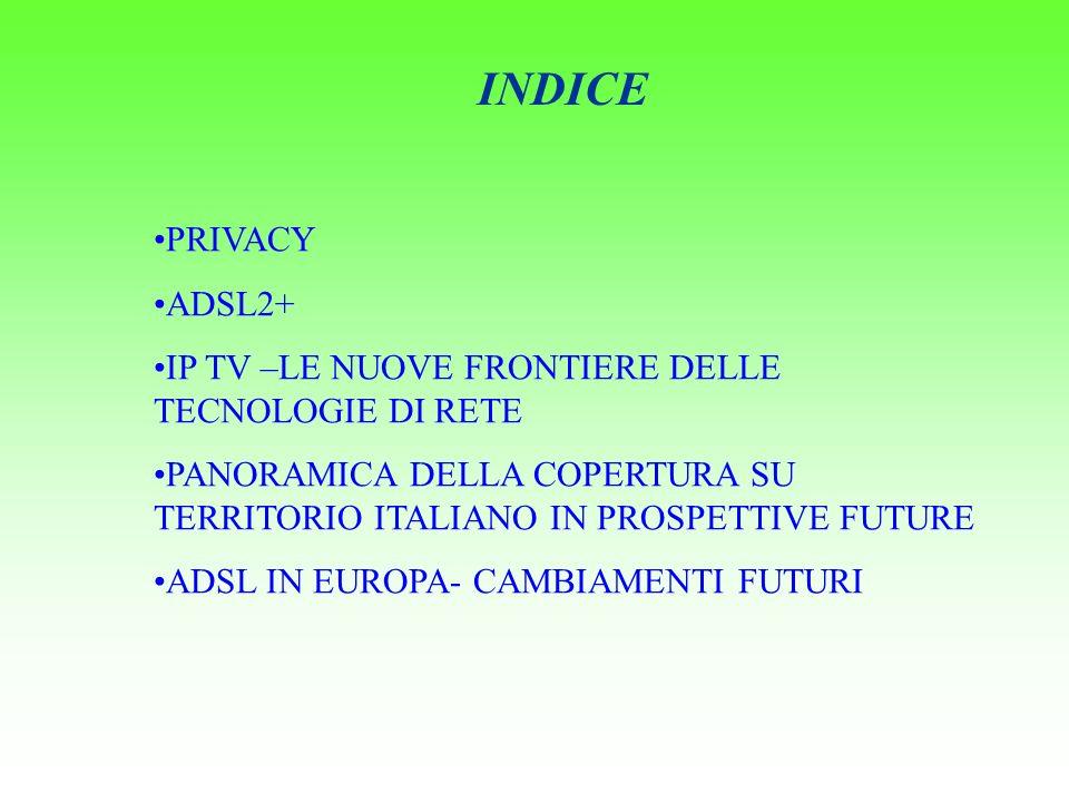 INDICE PRIVACY ADSL2+ IP TV –LE NUOVE FRONTIERE DELLE TECNOLOGIE DI RETE PANORAMICA DELLA COPERTURA SU TERRITORIO ITALIANO IN PROSPETTIVE FUTURE ADSL IN EUROPA- CAMBIAMENTI FUTURI