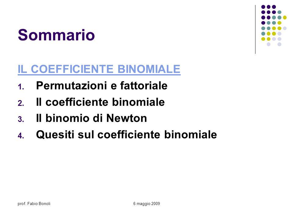 prof. Fabio Bonoli6 maggio 2009 Sommario IL COEFFICIENTE BINOMIALE 1. Permutazioni e fattoriale 2. Il coefficiente binomiale 3. Il binomio di Newton 4