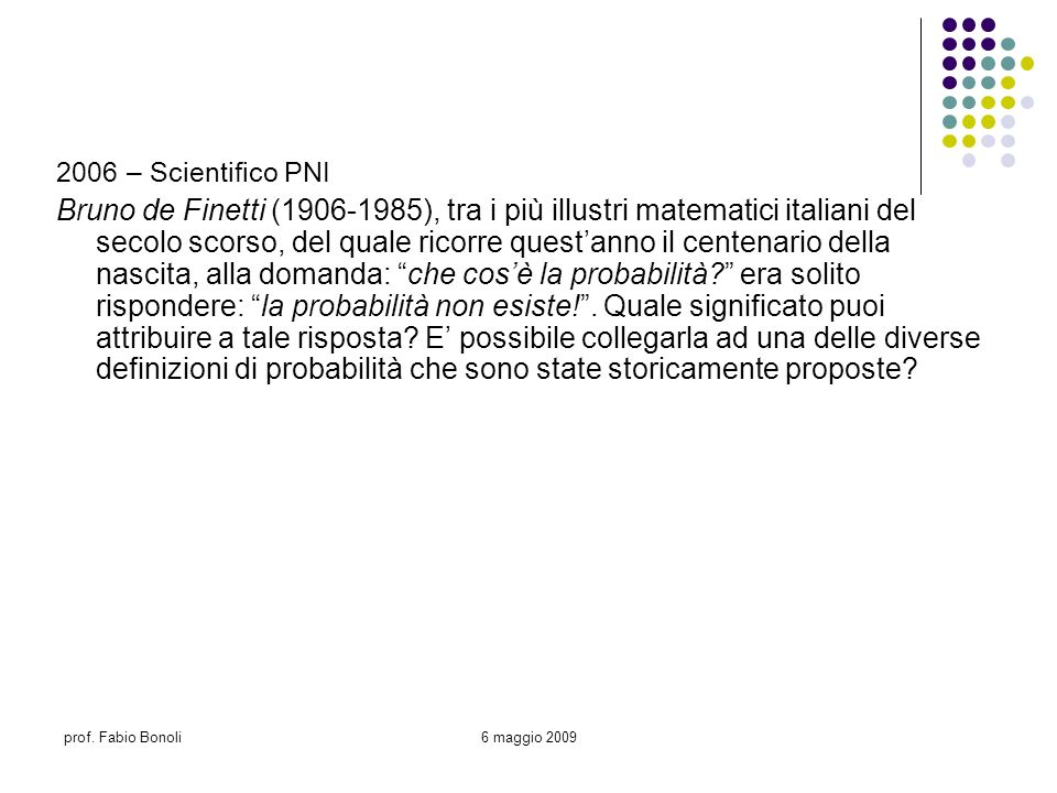 prof. Fabio Bonoli6 maggio 2009 2006 – Scientifico PNI Bruno de Finetti (1906-1985), tra i più illustri matematici italiani del secolo scorso, del qua