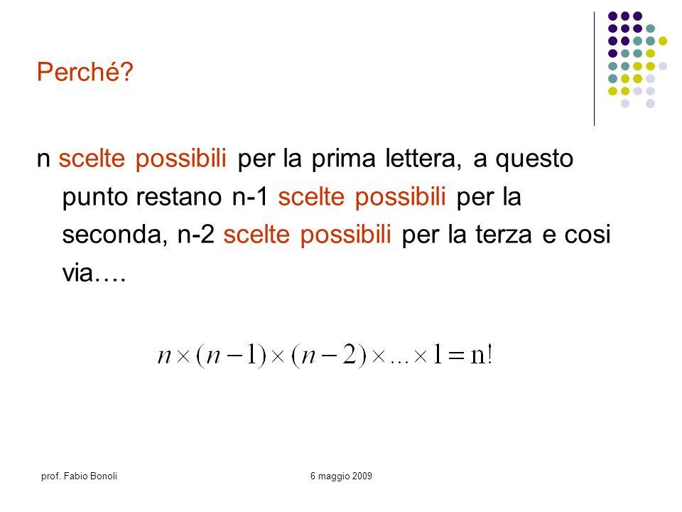 prof. Fabio Bonoli6 maggio 2009 Perché? n scelte possibili per la prima lettera, a questo punto restano n-1 scelte possibili per la seconda, n-2 scelt