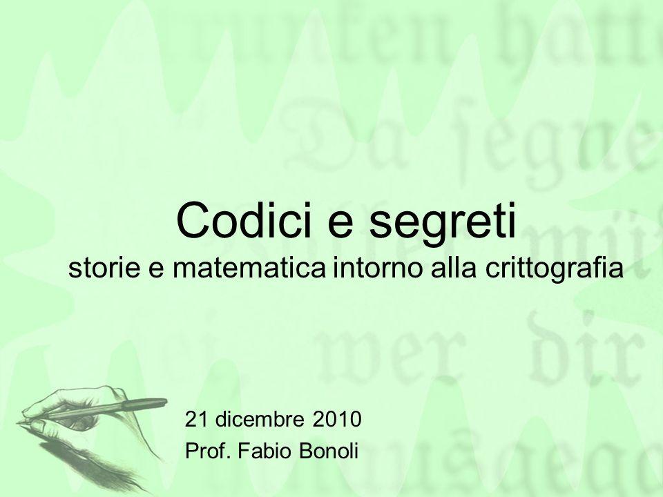 Codici e segreti storie e matematica intorno alla crittografia 21 dicembre 2010 Prof. Fabio Bonoli