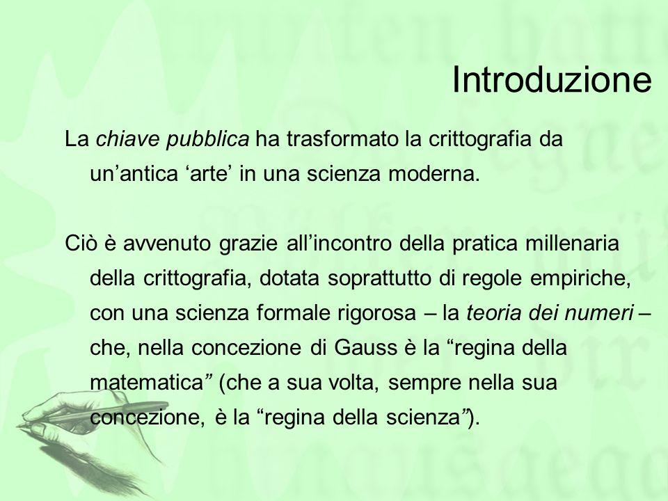 Introduzione La chiave pubblica ha trasformato la crittografia da unantica arte in una scienza moderna. Ciò è avvenuto grazie allincontro della pratic