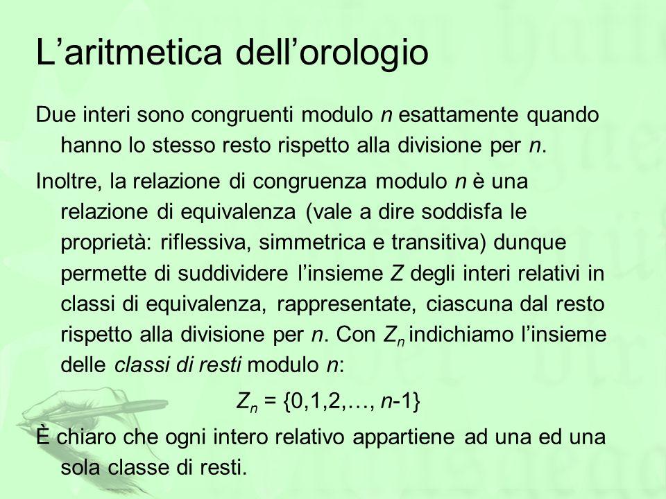 Laritmetica dellorologio Due interi sono congruenti modulo n esattamente quando hanno lo stesso resto rispetto alla divisione per n. Inoltre, la relaz