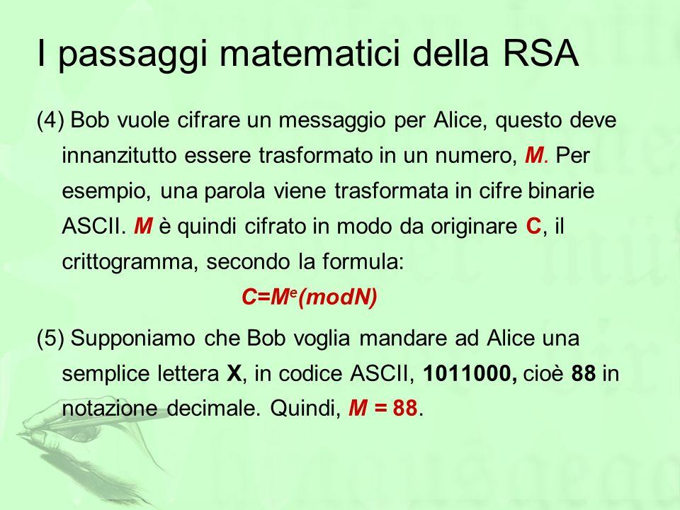 I passaggi matematici della RSA (4) Bob vuole cifrare un messaggio per Alice, questo deve innanzitutto essere trasformato in un numero, M. Per esempio