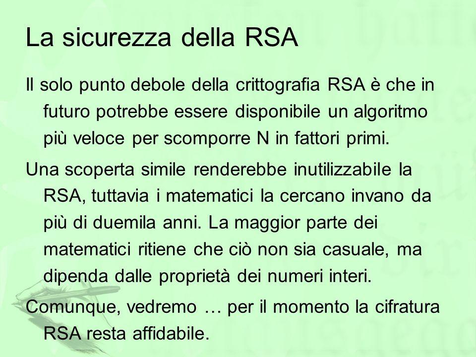La sicurezza della RSA Il solo punto debole della crittografia RSA è che in futuro potrebbe essere disponibile un algoritmo più veloce per scomporre N
