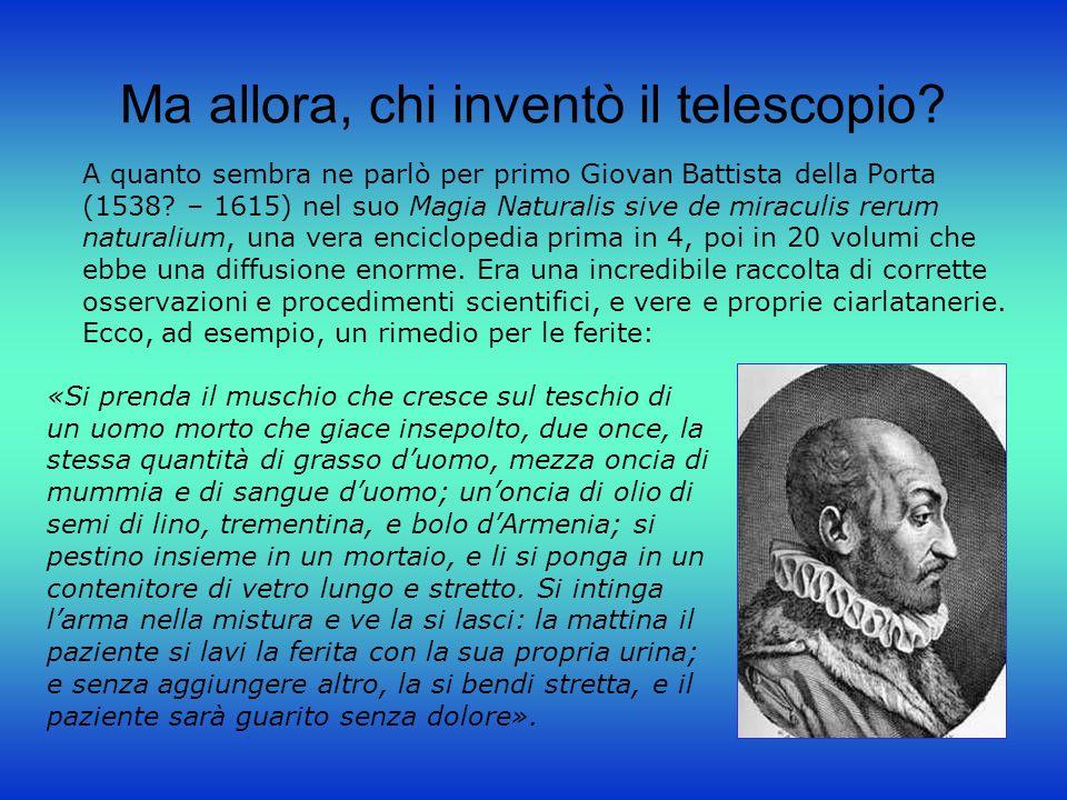 Ma allora, chi inventò il telescopio? A quanto sembra ne parlò per primo Giovan Battista della Porta (1538? – 1615) nel suo Magia Naturalis sive de mi