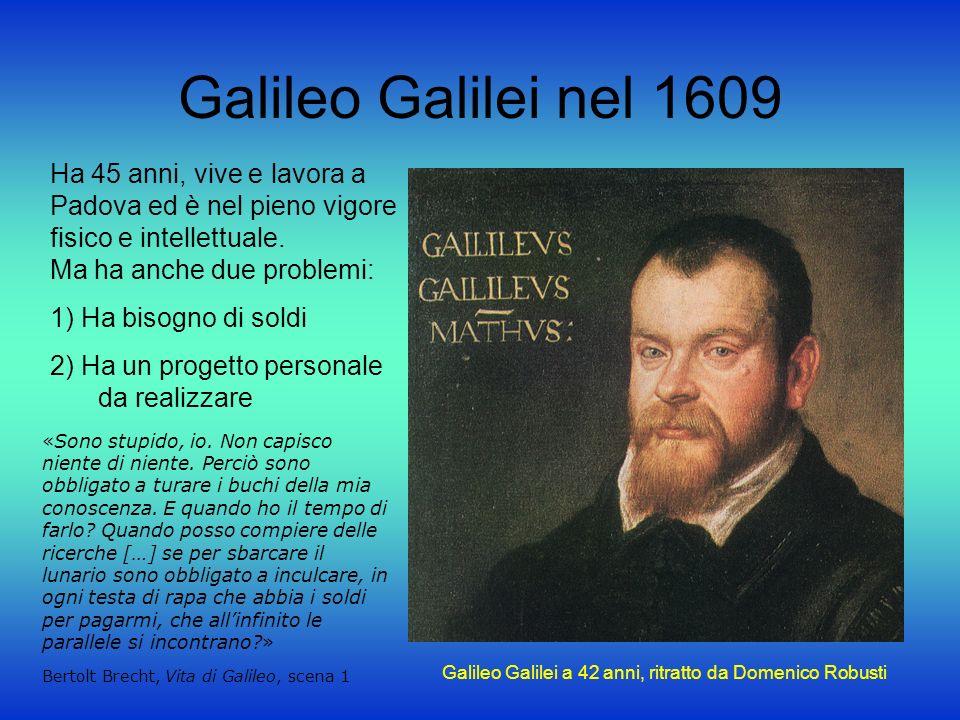Galileo Galilei nel 1609 Ha 45 anni, vive e lavora a Padova ed è nel pieno vigore fisico e intellettuale. Ma ha anche due problemi: 1) Ha bisogno di s