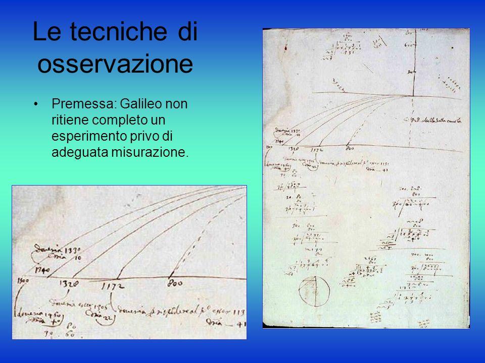 Le tecniche di osservazione Premessa: Galileo non ritiene completo un esperimento privo di adeguata misurazione.