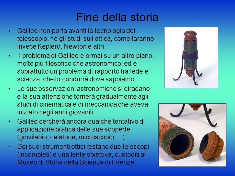 Fine della storia Galileo non porta avanti la tecnologia del telescopio, né gli studi sullottica, come faranno invece Keplero, Newton e altri. Il prob