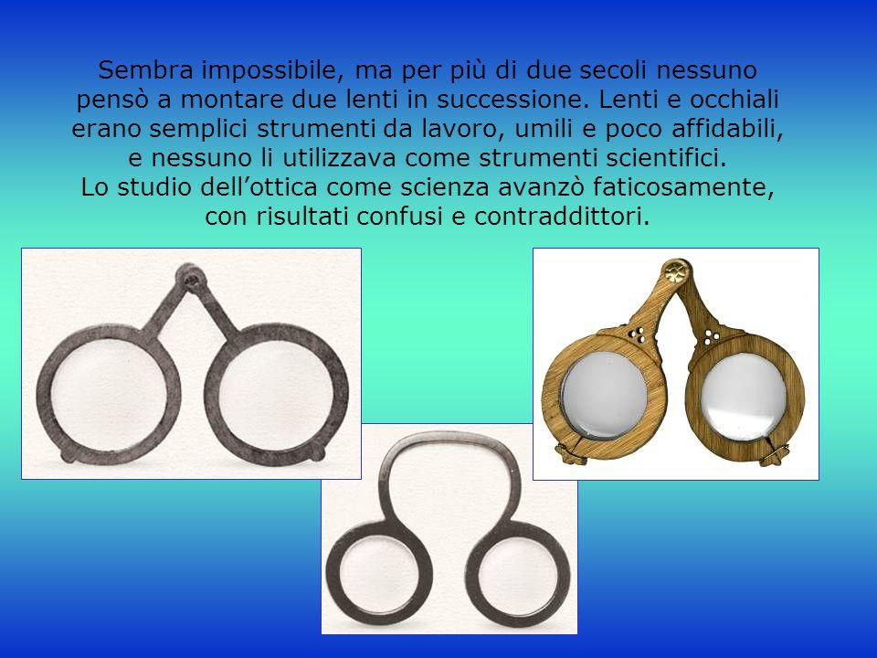 Sembra impossibile, ma per più di due secoli nessuno pensò a montare due lenti in successione. Lenti e occhiali erano semplici strumenti da lavoro, um