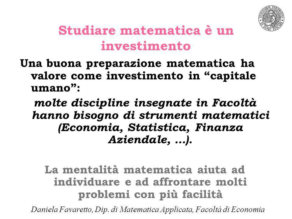 Studiare matematica è un investimento Una buona preparazione matematica ha valore come investimento in capitale umano: molte discipline insegnate in Facoltà hanno bisogno di strumenti matematici (Economia, Statistica, Finanza Aziendale, …).