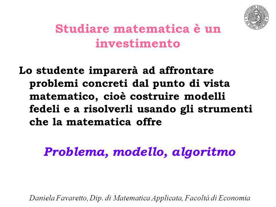 Studiare matematica è un investimento Lo studente imparerà ad affrontare problemi concreti dal punto di vista matematico, cioè costruire modelli fedeli e a risolverli usando gli strumenti che la matematica offre Problema, modello, algoritmo Daniela Favaretto, Dip.