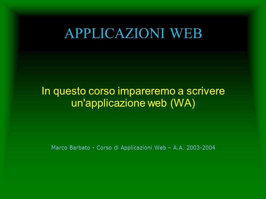 APPLICAZIONI WEB In questo corso impareremo a scrivere un'applicazione web (WA) Marco Barbato - Corso di Applicazioni Web – A.A. 2003-2004