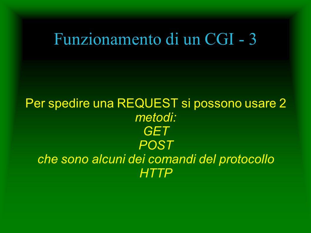 Funzionamento di un CGI - 3 Per spedire una REQUEST si possono usare 2 metodi: GET POST che sono alcuni dei comandi del protocollo HTTP