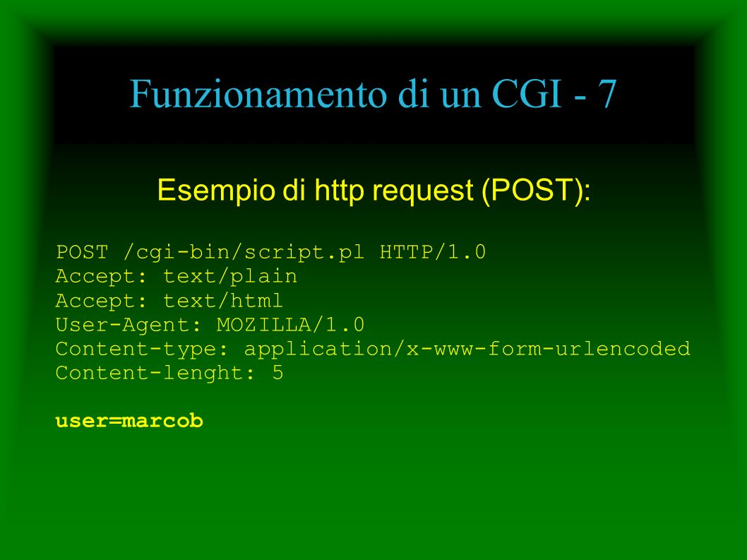 Funzionamento di un CGI - 7 Esempio di http request (POST): POST /cgi-bin/script.pl HTTP/1.0 Accept: text/plain Accept: text/html User-Agent: MOZILLA/1.0 Content-type: application/x-www-form-urlencoded Content-lenght: 5 user=marcob