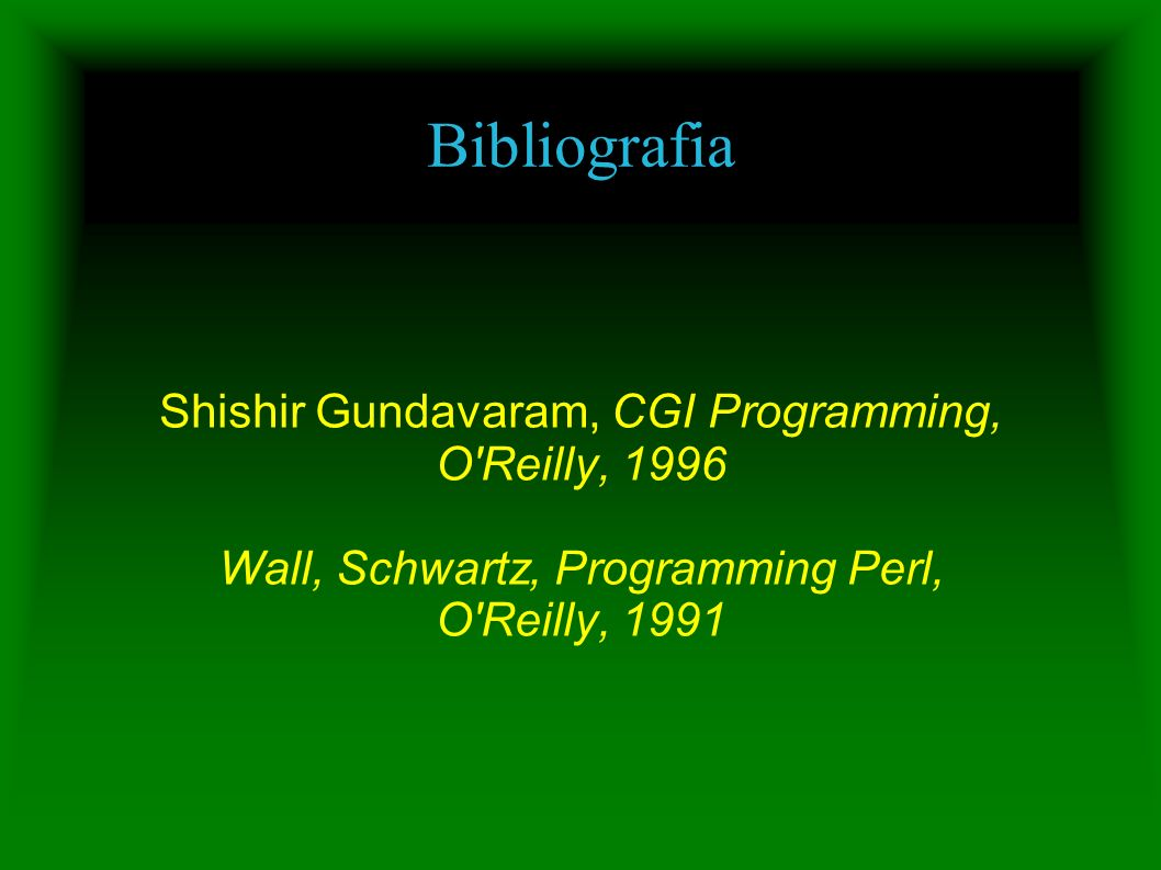 Bibliografia Shishir Gundavaram, CGI Programming, O'Reilly, 1996 Wall, Schwartz, Programming Perl, O'Reilly, 1991