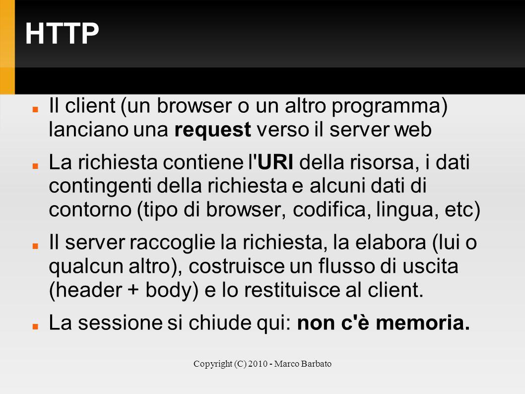 Copyright (C) 2010 - Marco Barbato HTTP Il client (un browser o un altro programma) lanciano una request verso il server web La richiesta contiene l'U