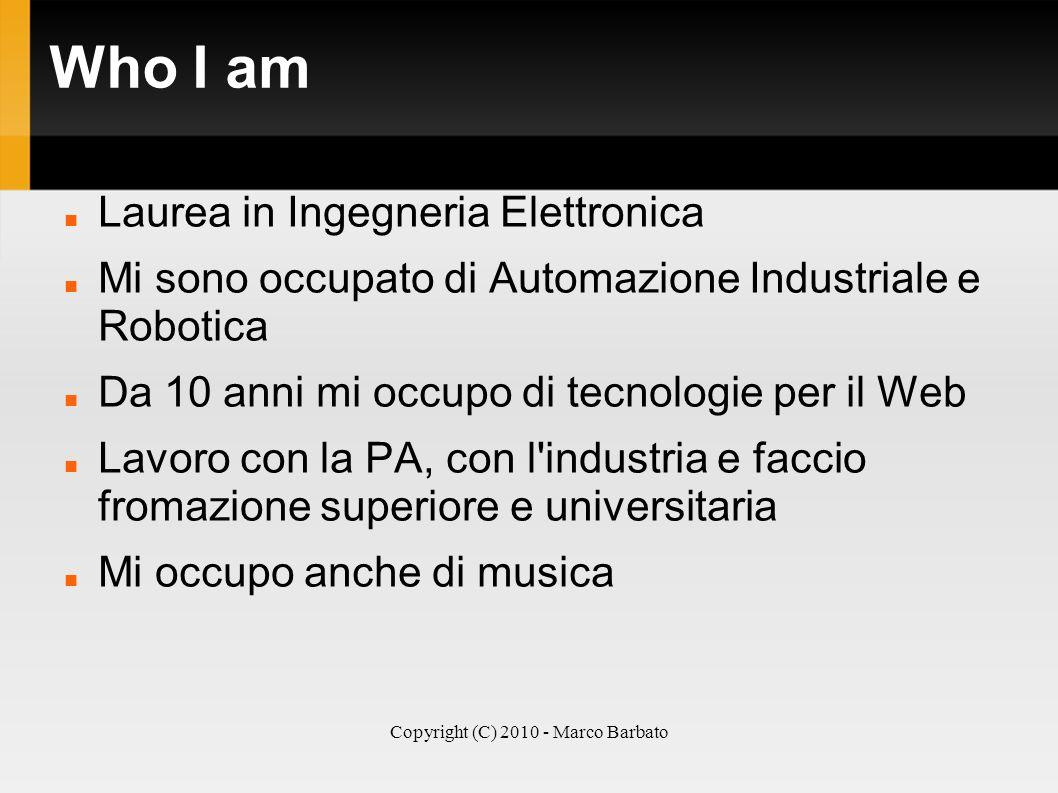 Copyright (C) 2010 - Marco Barbato Who I am Laurea in Ingegneria Elettronica Mi sono occupato di Automazione Industriale e Robotica Da 10 anni mi occu
