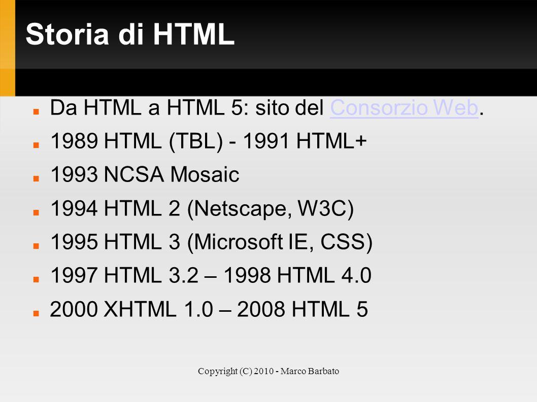 Copyright (C) 2010 - Marco Barbato Storia di HTML Da HTML a HTML 5: sito del Consorzio Web.Consorzio Web 1989 HTML (TBL) - 1991 HTML+ 1993 NCSA Mosaic