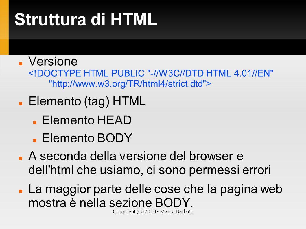 Copyright (C) 2010 - Marco Barbato Struttura di HTML Versione Elemento (tag) HTML Elemento HEAD Elemento BODY A seconda della versione del browser e d