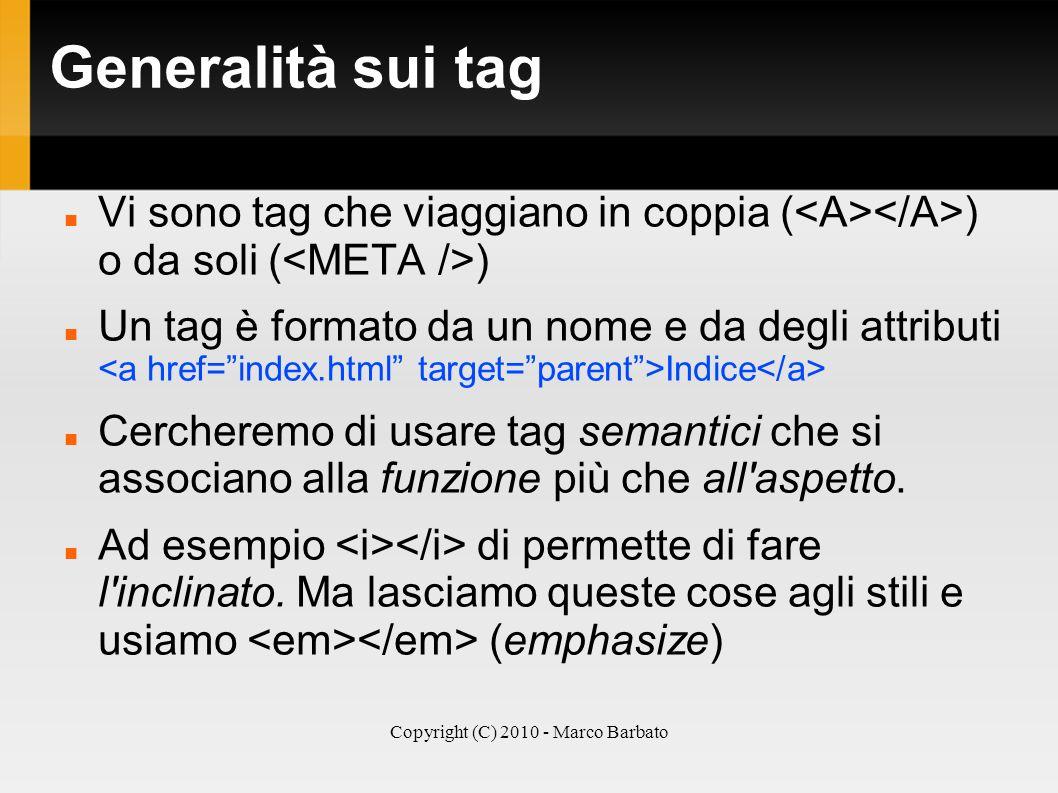 Copyright (C) 2010 - Marco Barbato Generalità sui tag Vi sono tag che viaggiano in coppia ( ) o da soli ( ) Un tag è formato da un nome e da degli att