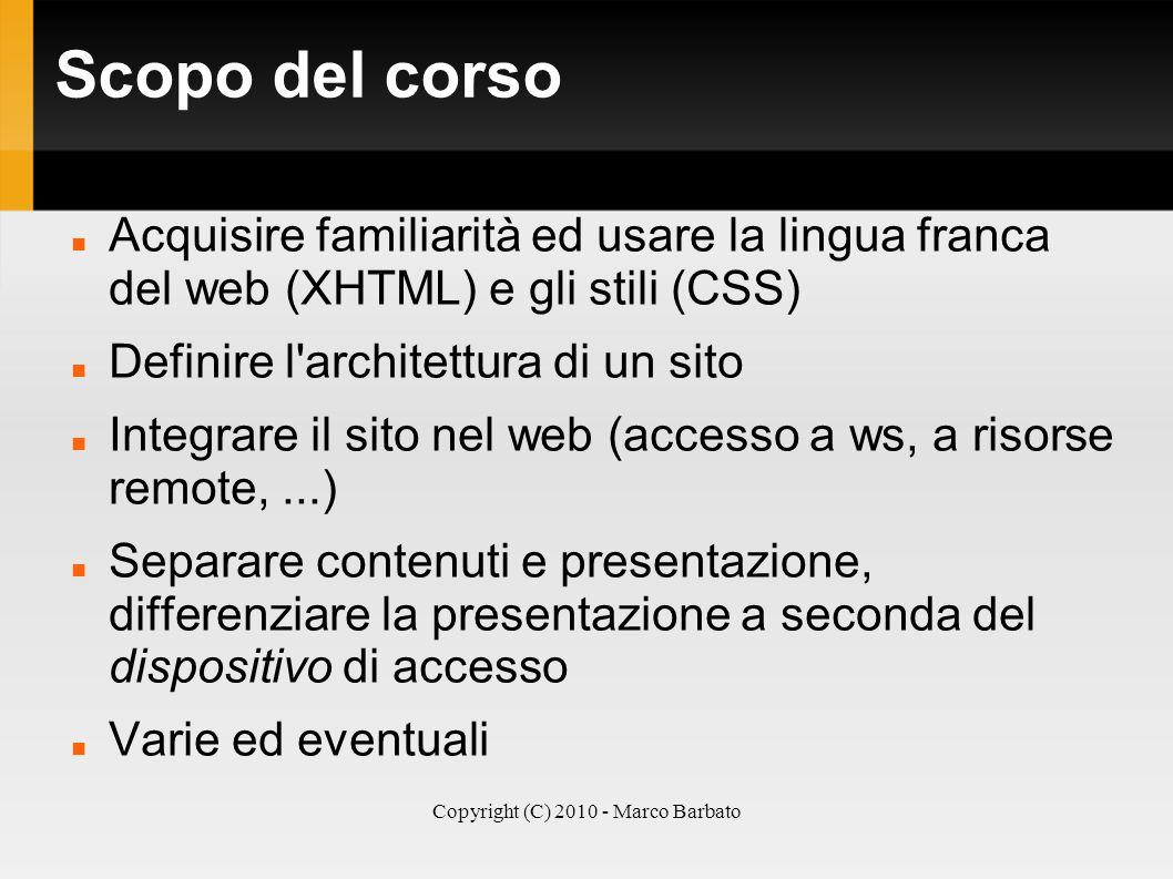 Copyright (C) 2010 - Marco Barbato Scopo del corso Acquisire familiarità ed usare la lingua franca del web (XHTML) e gli stili (CSS) Definire l'archit