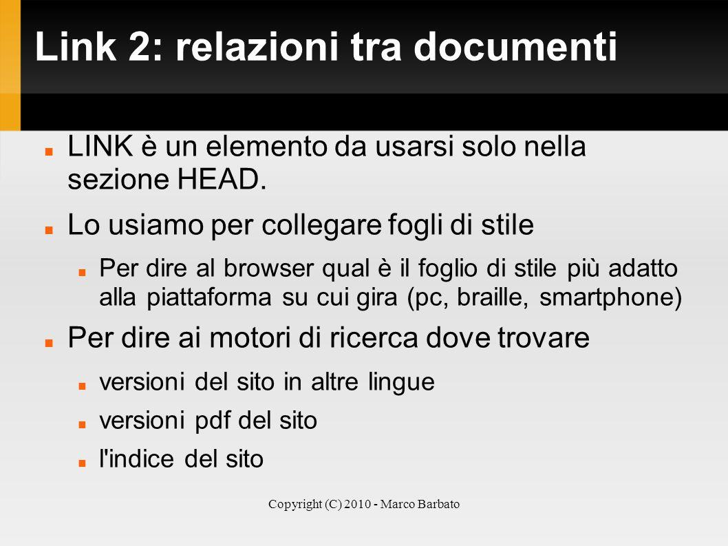 Copyright (C) 2010 - Marco Barbato Link 2: relazioni tra documenti LINK è un elemento da usarsi solo nella sezione HEAD. Lo usiamo per collegare fogli