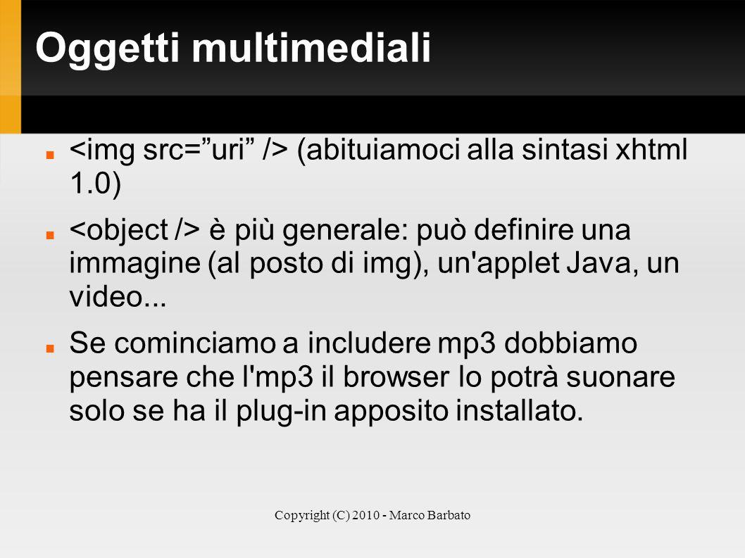 Copyright (C) 2010 - Marco Barbato Oggetti multimediali (abituiamoci alla sintasi xhtml 1.0) è più generale: può definire una immagine (al posto di im