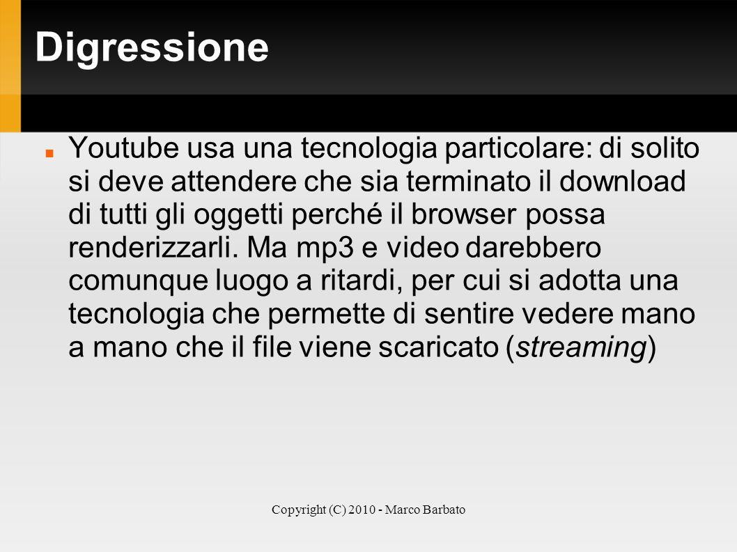 Copyright (C) 2010 - Marco Barbato Digressione Youtube usa una tecnologia particolare: di solito si deve attendere che sia terminato il download di tu