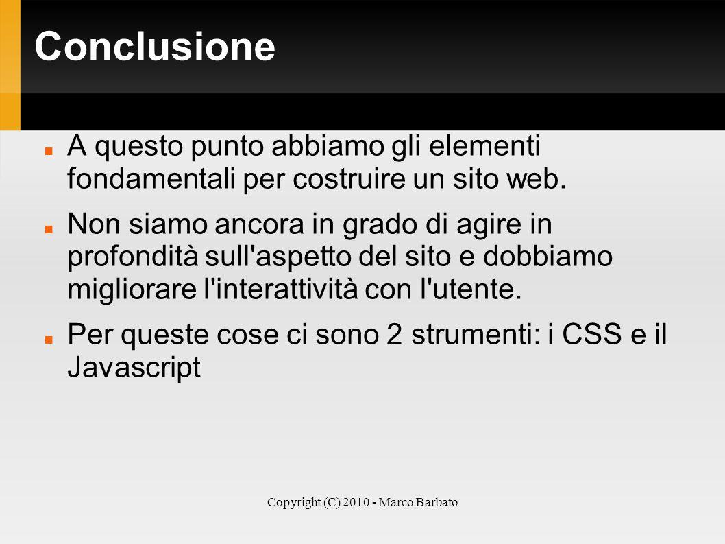 Copyright (C) 2010 - Marco Barbato Conclusione A questo punto abbiamo gli elementi fondamentali per costruire un sito web. Non siamo ancora in grado d