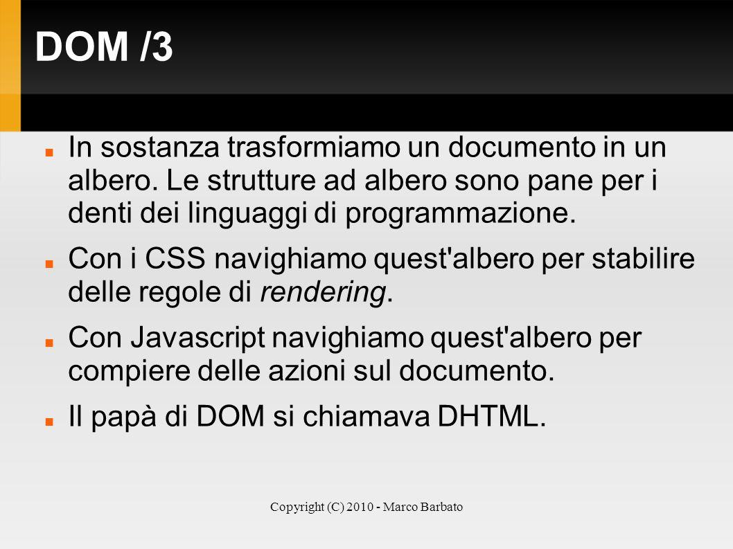 Copyright (C) 2010 - Marco Barbato DOM /3 In sostanza trasformiamo un documento in un albero. Le strutture ad albero sono pane per i denti dei linguag