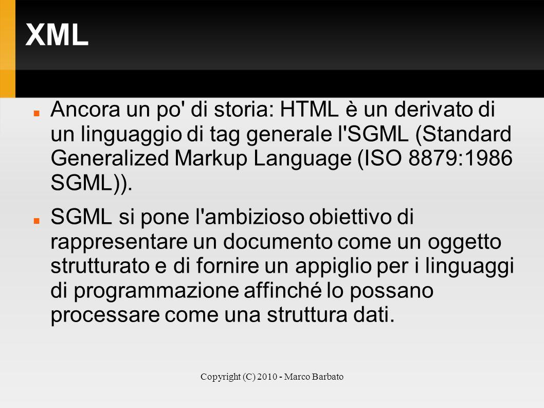 Copyright (C) 2010 - Marco Barbato XML Ancora un po' di storia: HTML è un derivato di un linguaggio di tag generale l'SGML (Standard Generalized Marku