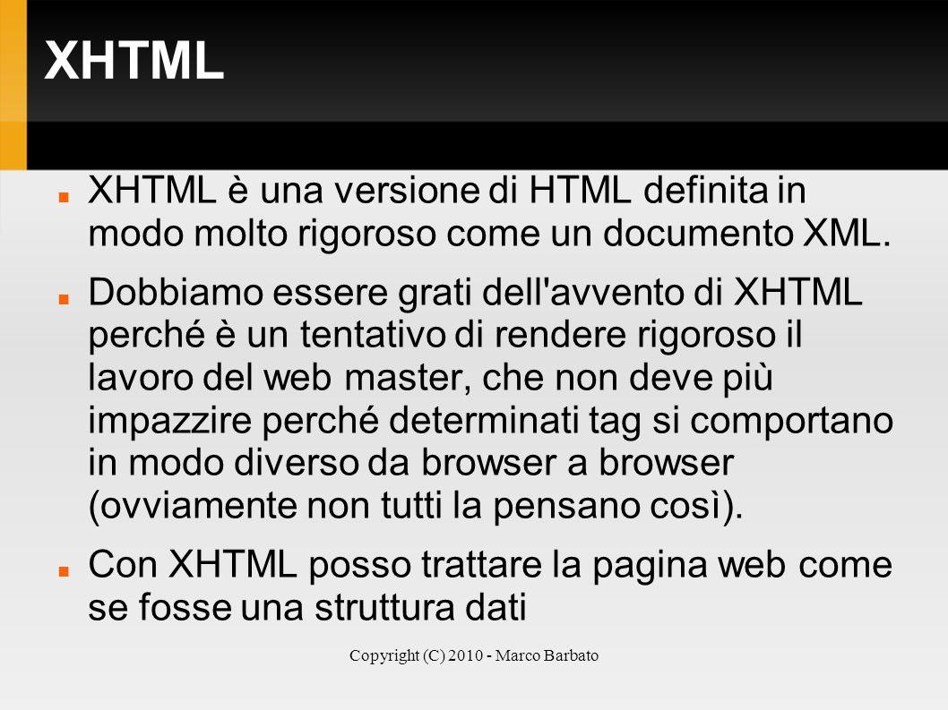 Copyright (C) 2010 - Marco Barbato XHTML XHTML è una versione di HTML definita in modo molto rigoroso come un documento XML. Dobbiamo essere grati del