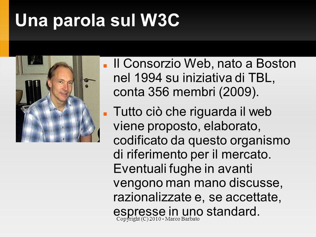 Copyright (C) 2010 - Marco Barbato Una parola sul W3C Il Consorzio Web, nato a Boston nel 1994 su iniziativa di TBL, conta 356 membri (2009). Tutto ci