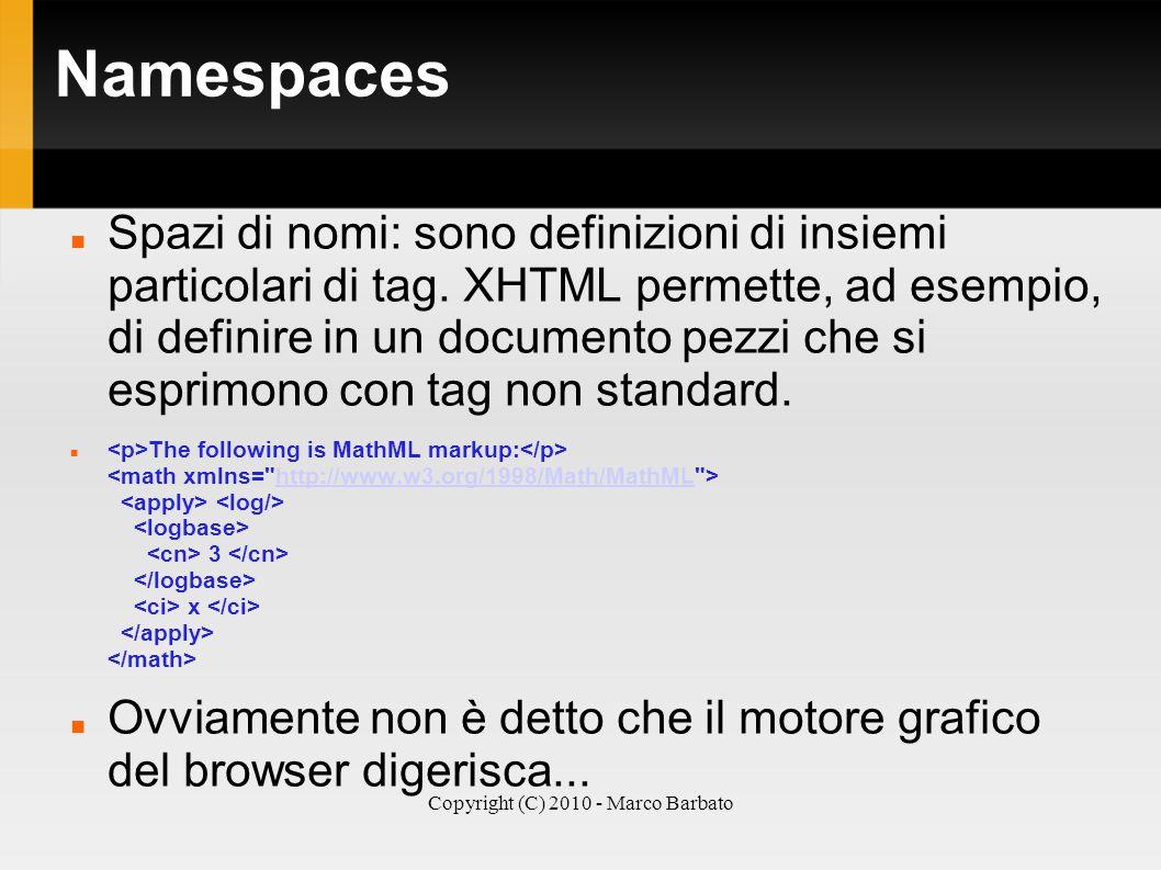 Copyright (C) 2010 - Marco Barbato Namespaces Spazi di nomi: sono definizioni di insiemi particolari di tag. XHTML permette, ad esempio, di definire i