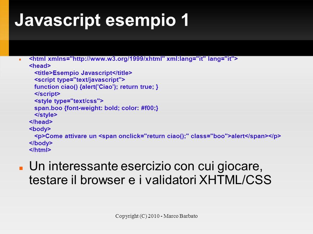 Copyright (C) 2010 - Marco Barbato Javascript esempio 1 Esempio Javascript function ciao() {alert('Ciao'); return true; } span.boo {font-weight: bold;